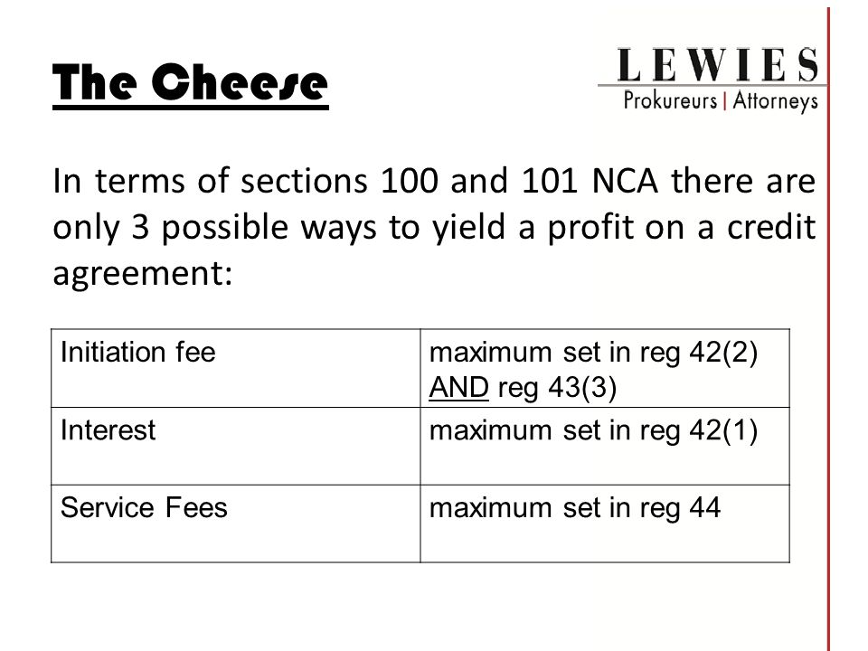 The Cheese In terms of sections 100 and 101 NCA there are only 3 possible ways to yield a profit on a credit agreement: