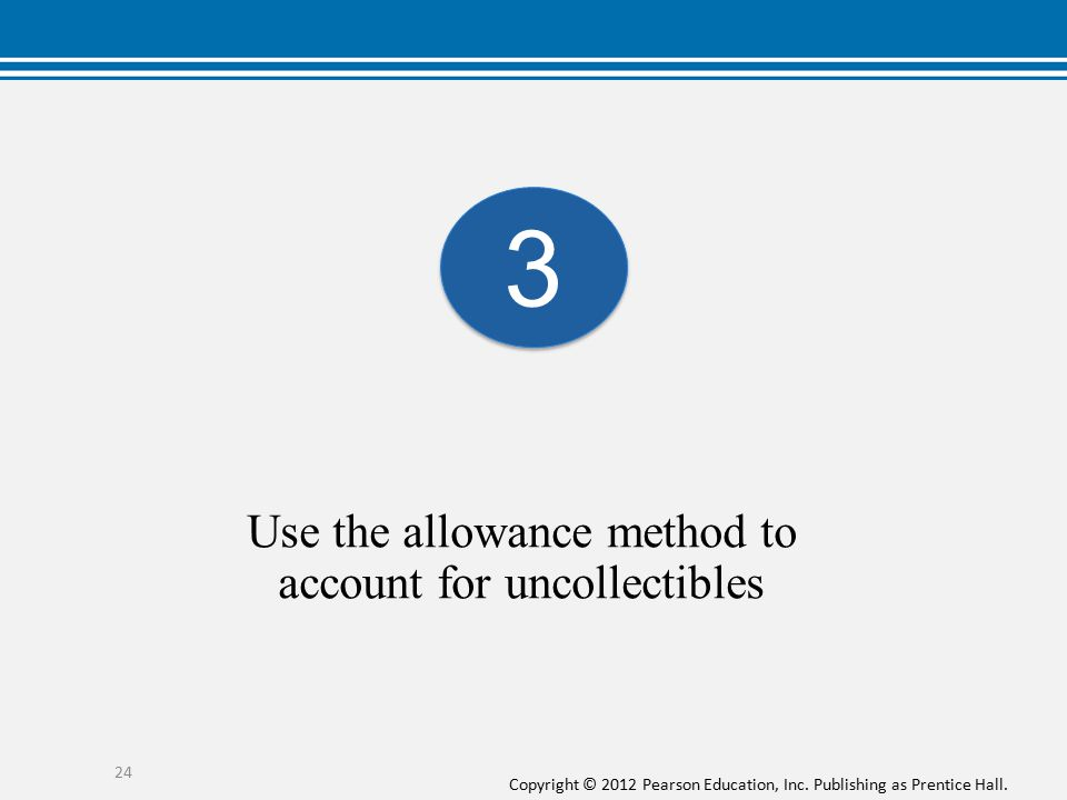 Use the allowance method to account for uncollectibles