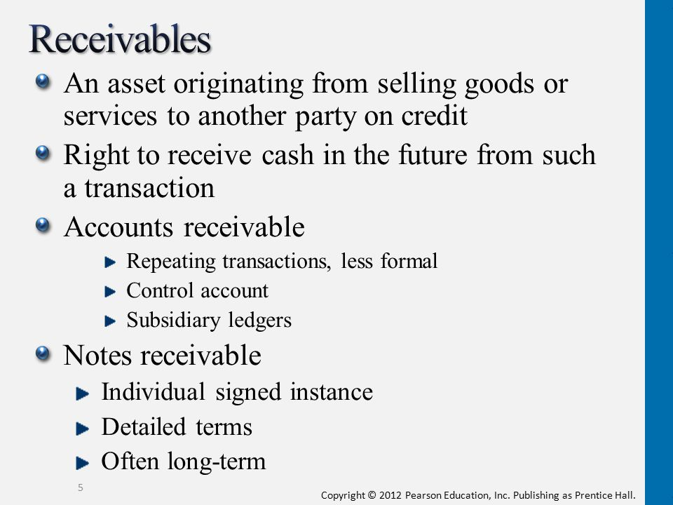 Receivables An asset originating from selling goods or services to another party on credit.