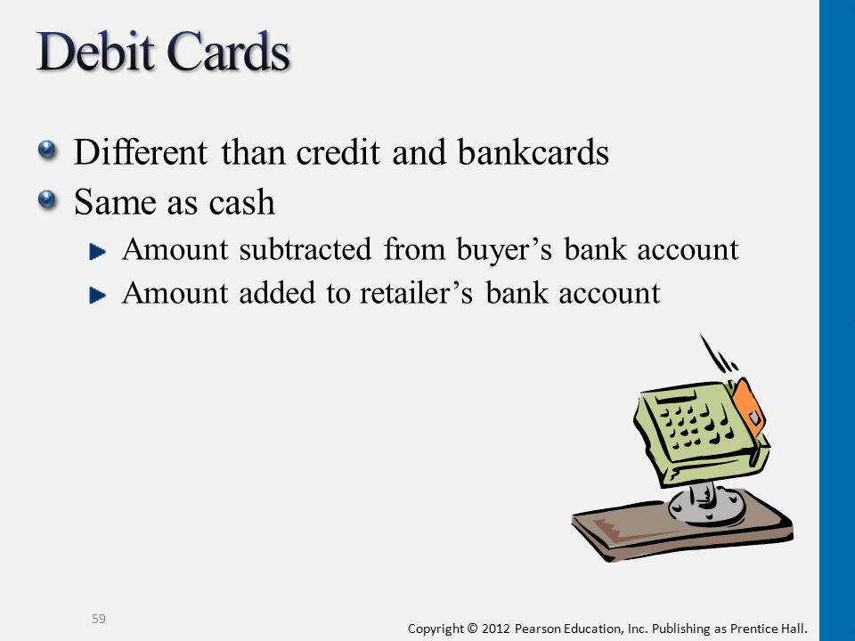 Debit Cards Different than credit and bankcards Same as cash