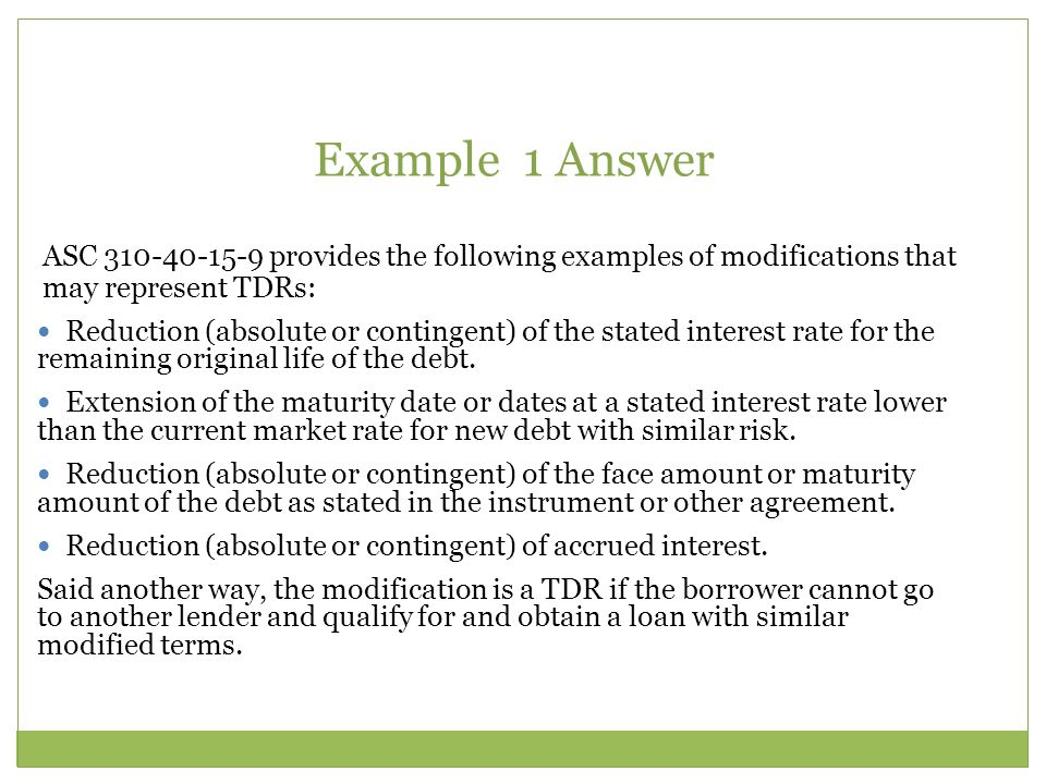 Example 1 Answer ASC provides the following examples of modifications that may represent TDRs: