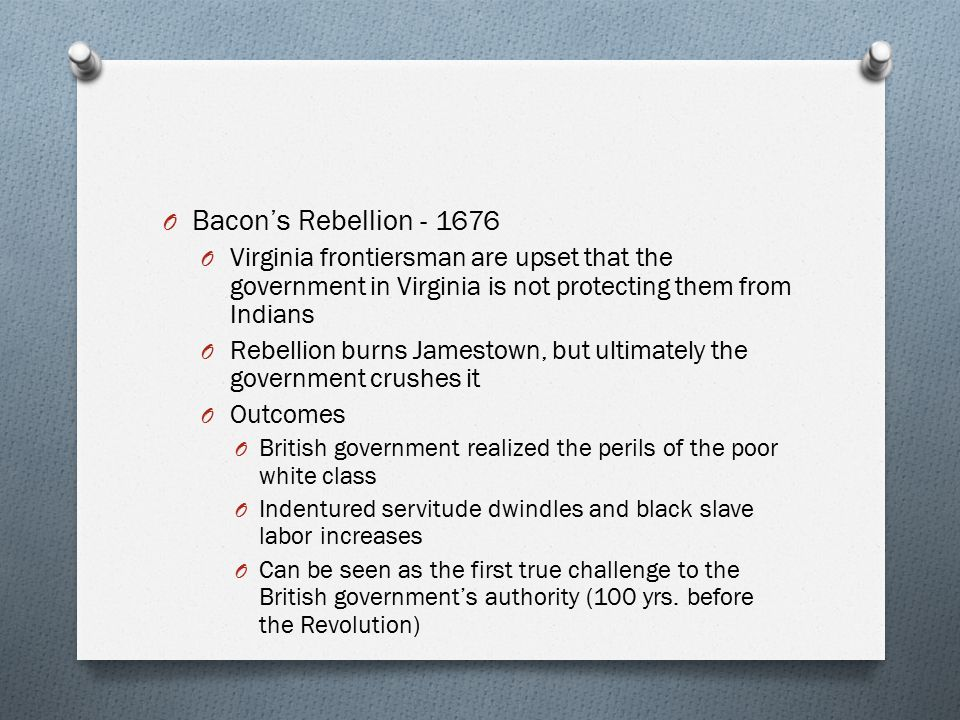 Bacon's Rebellion - 1676 Virginia frontiersman are upset that the government in Virginia is not protecting them from Indians.