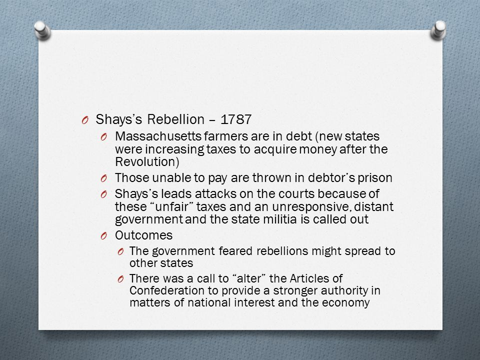 Shays's Rebellion – 1787 Massachusetts farmers are in debt (new states were increasing taxes to acquire money after the Revolution)