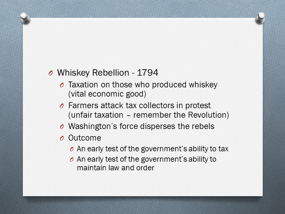 Whiskey Rebellion - 1794 Taxation on those who produced whiskey (vital economic good)
