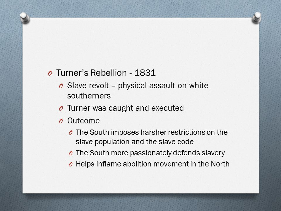 Turner's Rebellion - 1831 Slave revolt – physical assault on white southerners. Turner was caught and executed.