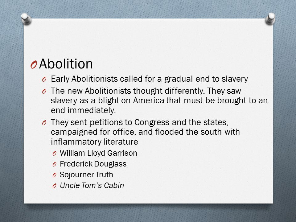 Abolition Early Abolitionists called for a gradual end to slavery