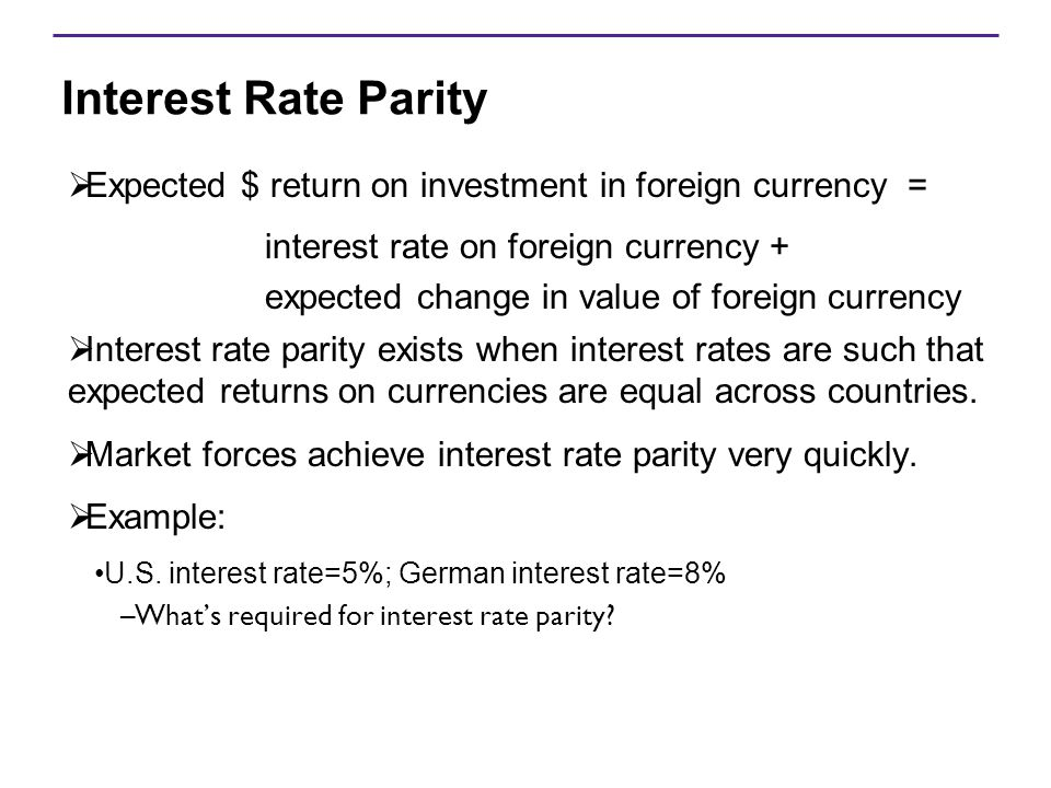 Interest Rate Parity Expected $ return on investment in foreign currency = interest rate on foreign currency +