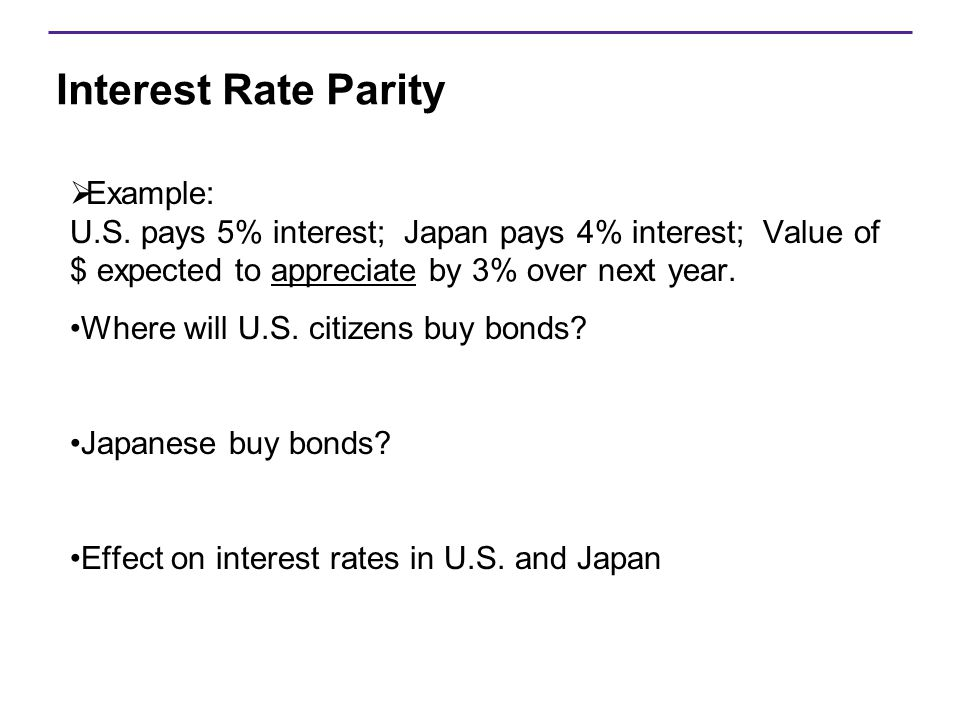 Interest Rate Parity Example: U.S. pays 5% interest; Japan pays 4% interest; Value of $ expected to appreciate by 3% over next year.