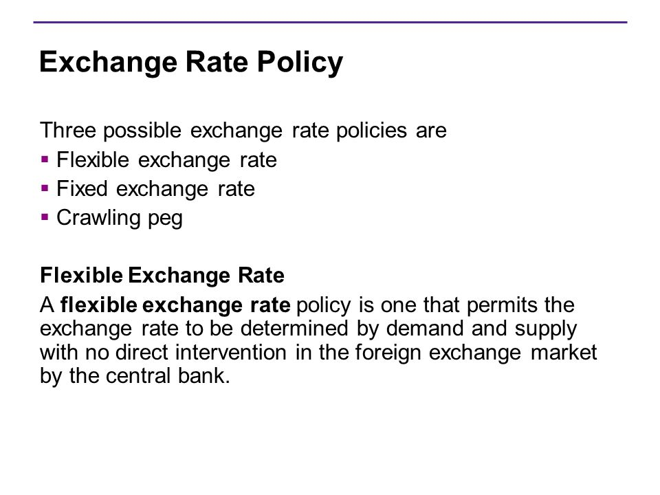Exchange Rate Policy Three possible exchange rate policies are