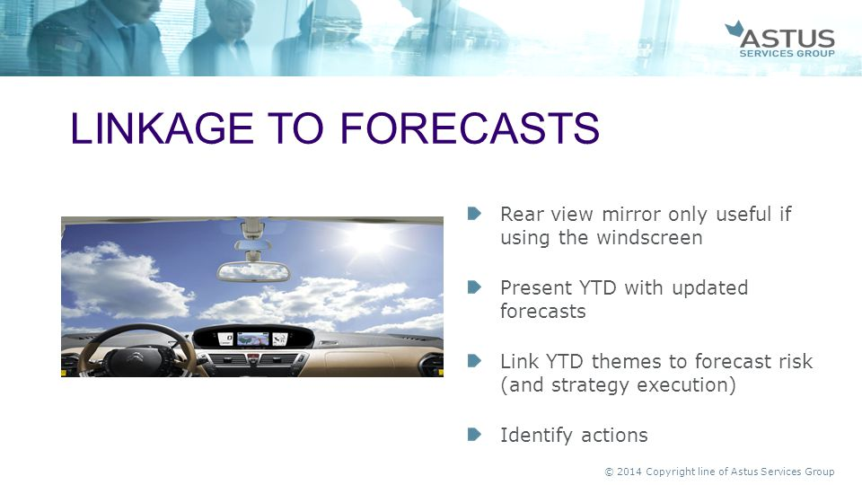 Linkage to forecasts Rear view mirror only useful if using the windscreen. Present YTD with updated forecasts.