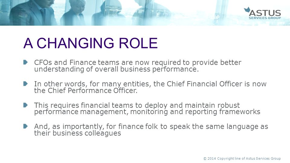 A changing role CFOs and Finance teams are now required to provide better understanding of overall business performance.