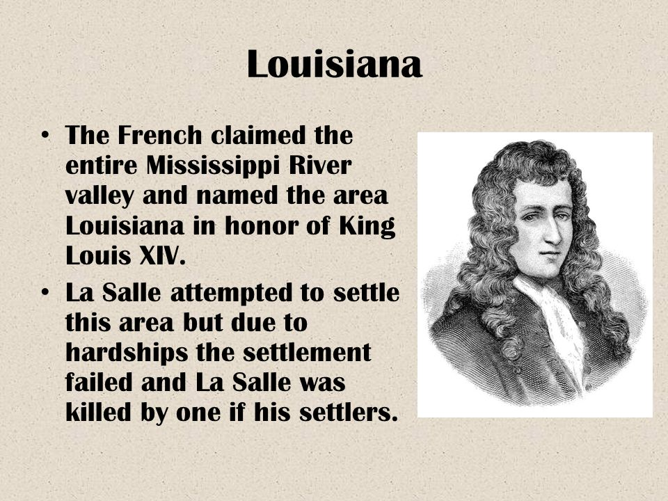 Louisiana The French claimed the entire Mississippi River valley and named the area Louisiana in honor of King Louis XIV.