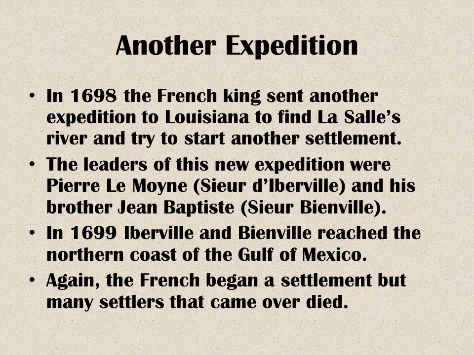 Another Expedition In 1698 the French king sent another expedition to Louisiana to find La Salle's river and try to start another settlement.