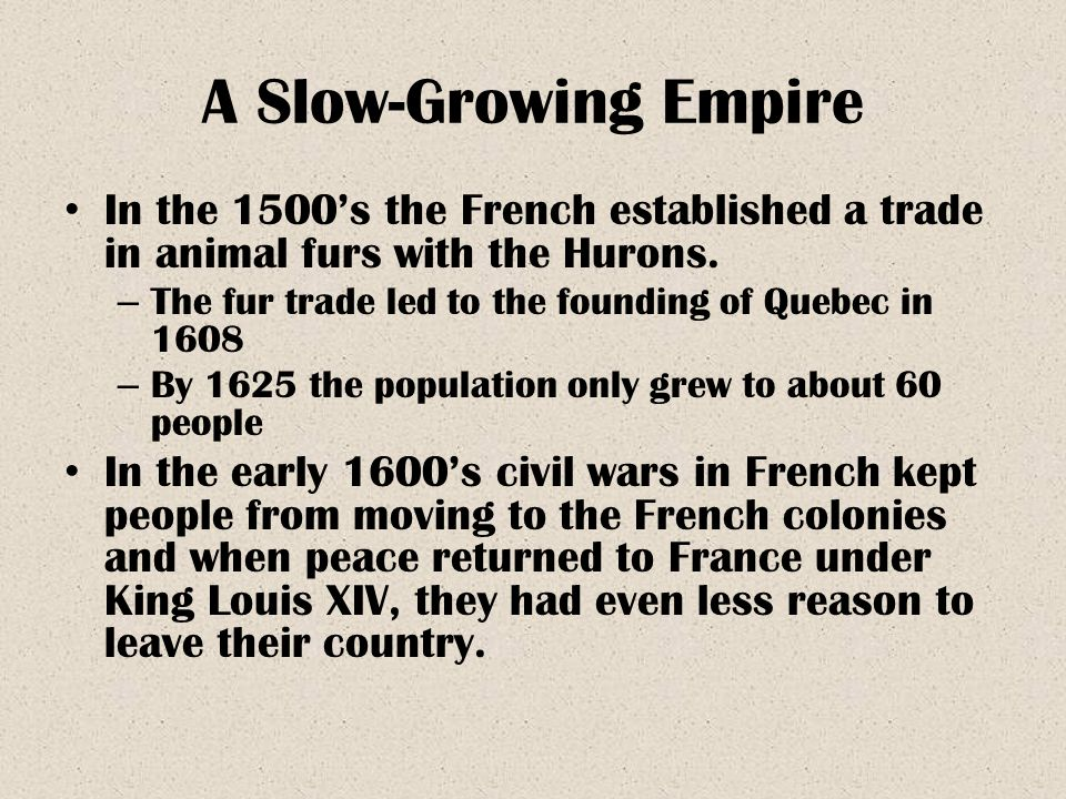 A Slow-Growing Empire In the 1500's the French established a trade in animal furs with the Hurons.