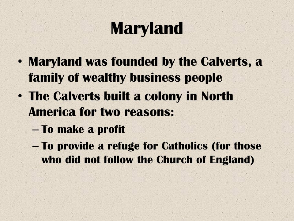 Maryland Maryland was founded by the Calverts, a family of wealthy business people. The Calverts built a colony in North America for two reasons: