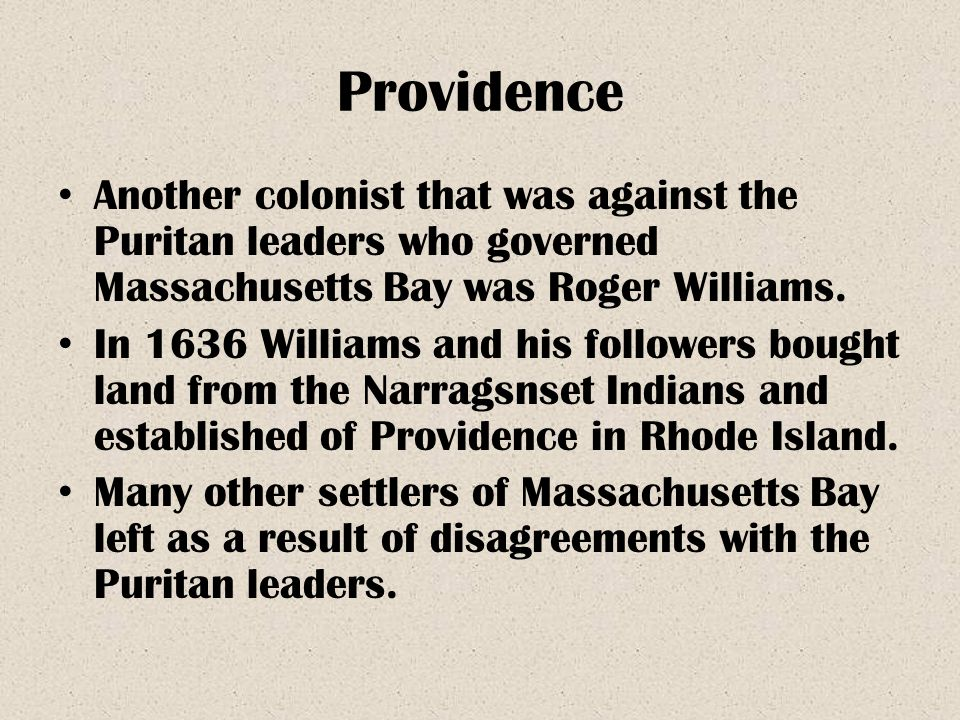 Providence Another colonist that was against the Puritan leaders who governed Massachusetts Bay was Roger Williams.