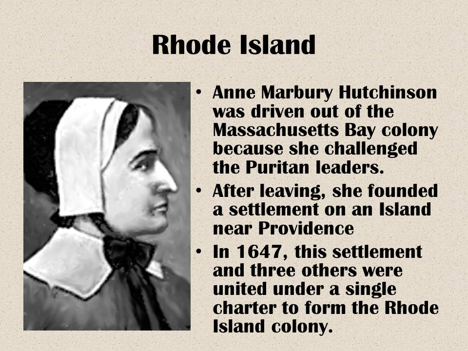 Rhode Island Anne Marbury Hutchinson was driven out of the Massachusetts Bay colony because she challenged the Puritan leaders.