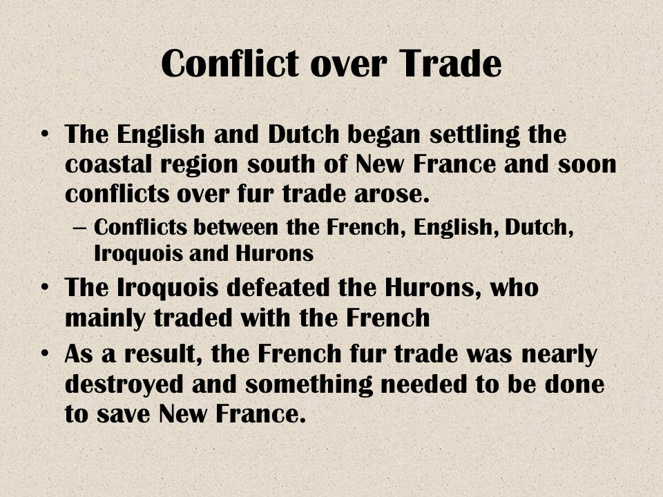 Conflict over Trade The English and Dutch began settling the coastal region south of New France and soon conflicts over fur trade arose.