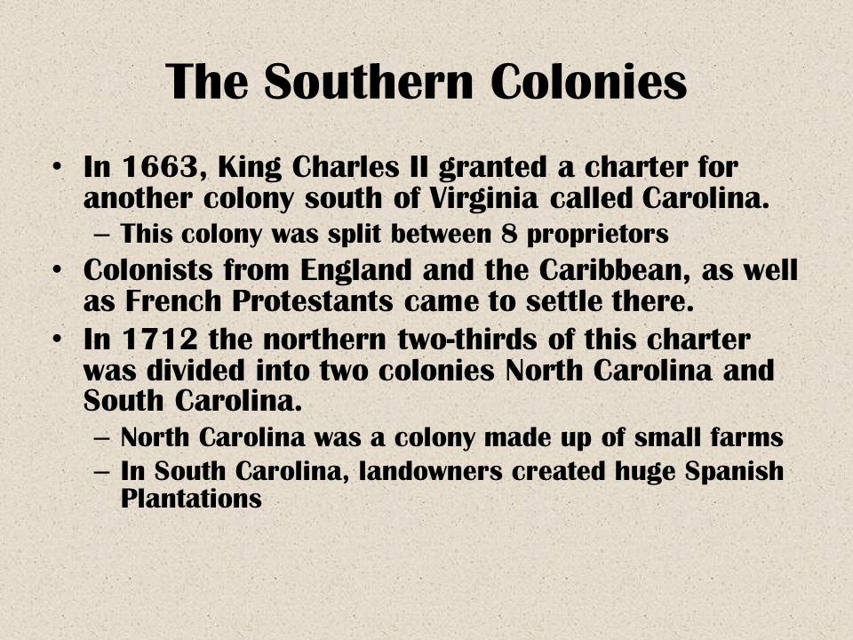 The Southern Colonies In 1663, King Charles II granted a charter for another colony south of Virginia called Carolina.