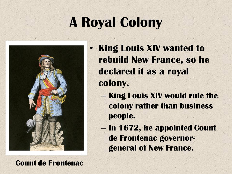 A Royal Colony King Louis XIV wanted to rebuild New France, so he declared it as a royal colony.