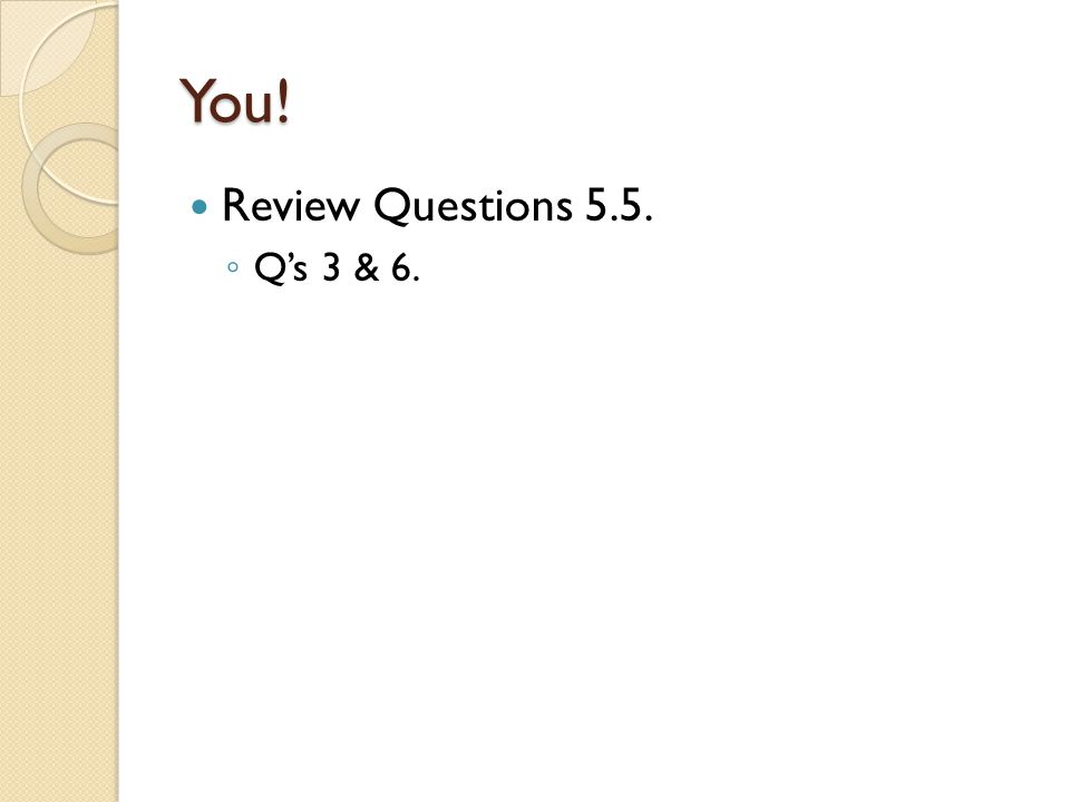 You! Review Questions 5.5. Q's 3 & 6.