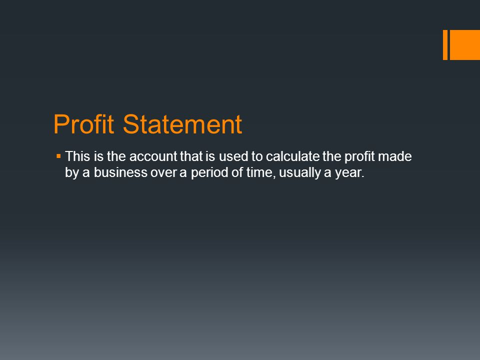 Profit Statement This is the account that is used to calculate the profit made by a business over a period of time, usually a year.