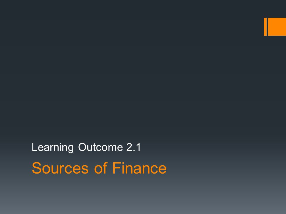 Learning Outcome 2.1 Sources of Finance