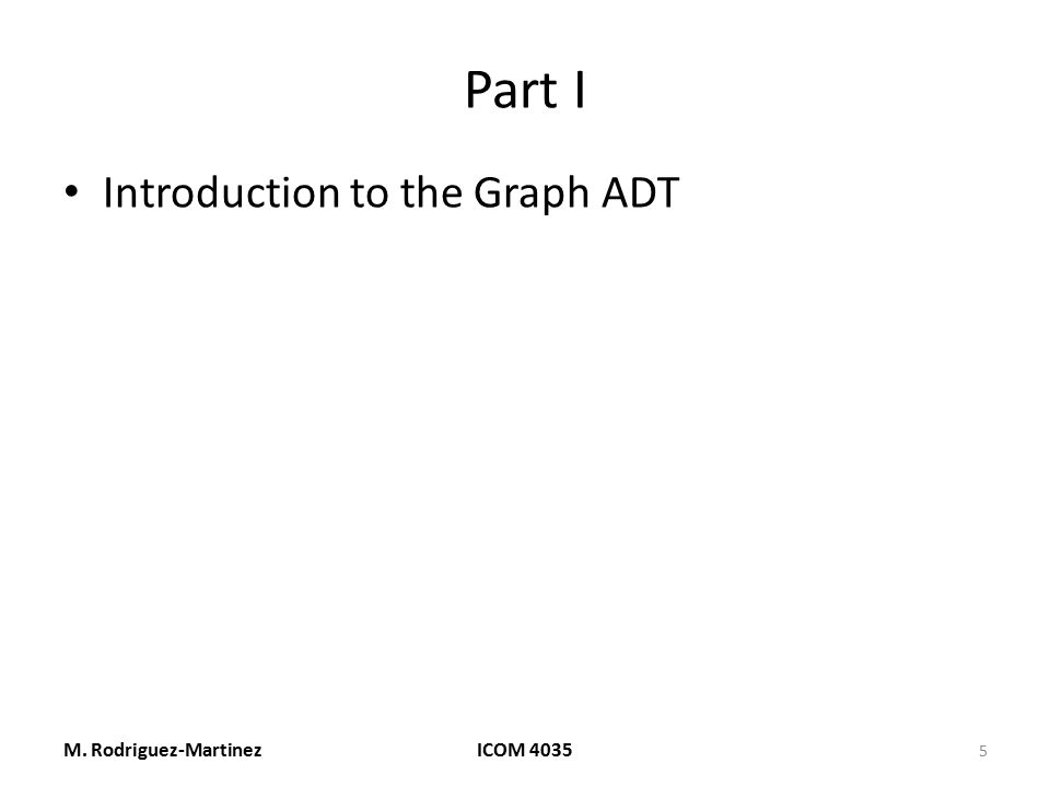 Part I Introduction to the Graph ADT M. Rodriguez-Martinez ICOM 4035