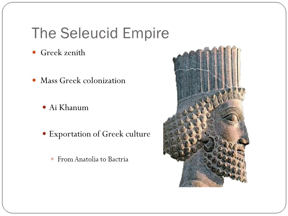 The Seleucid Empire Greek zenith Mass Greek colonization Ai Khanum