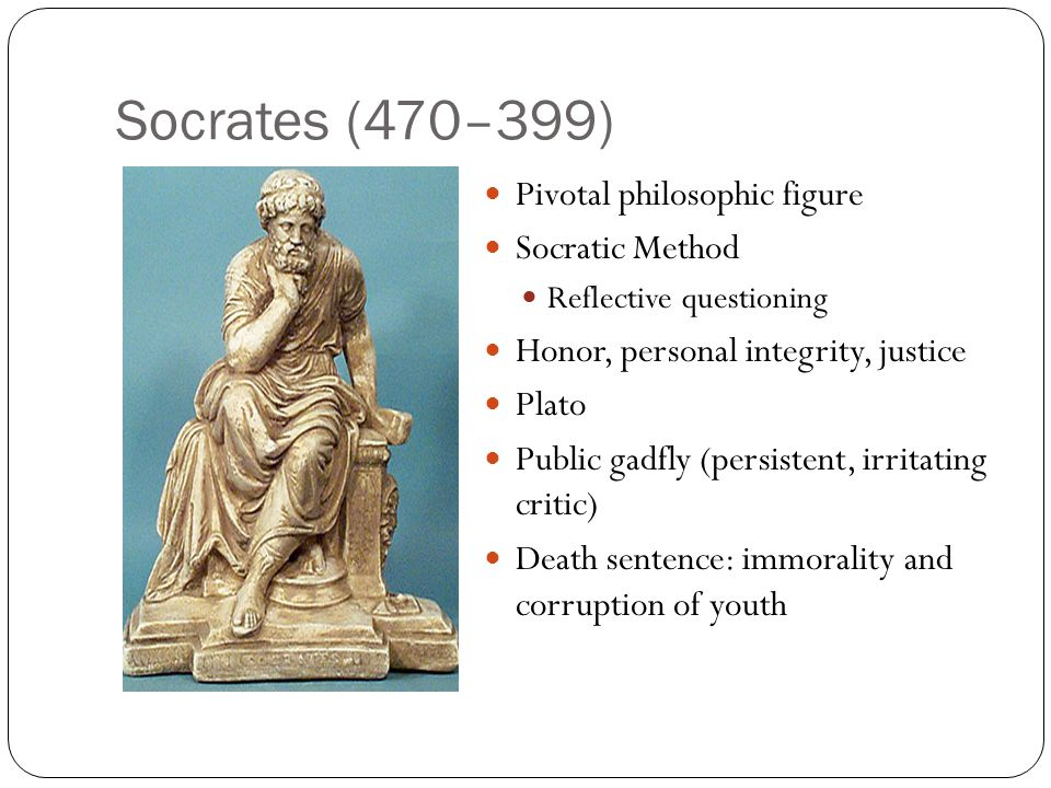 Socrates (470–399) Pivotal philosophic figure Socratic Method
