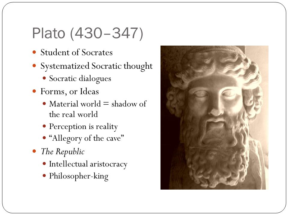 Plato (430–347) Student of Socrates Systematized Socratic thought