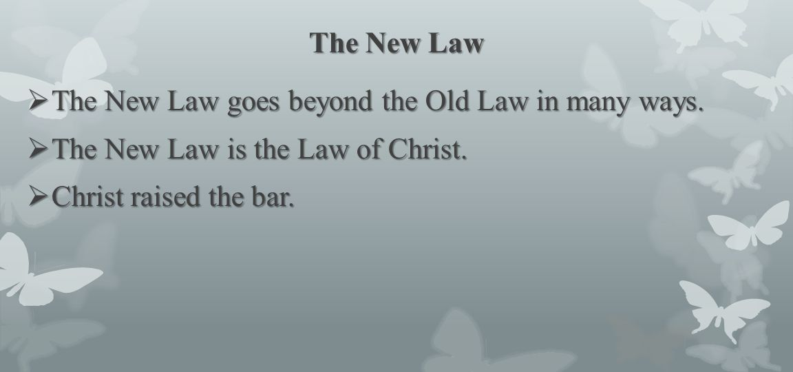 The New Law The New Law goes beyond the Old Law in many ways.