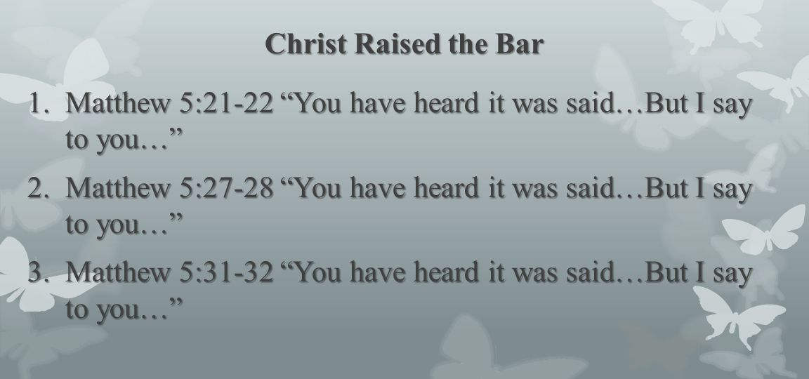 Christ Raised the Bar Matthew 5:21-22 You have heard it was said…But I say to you…