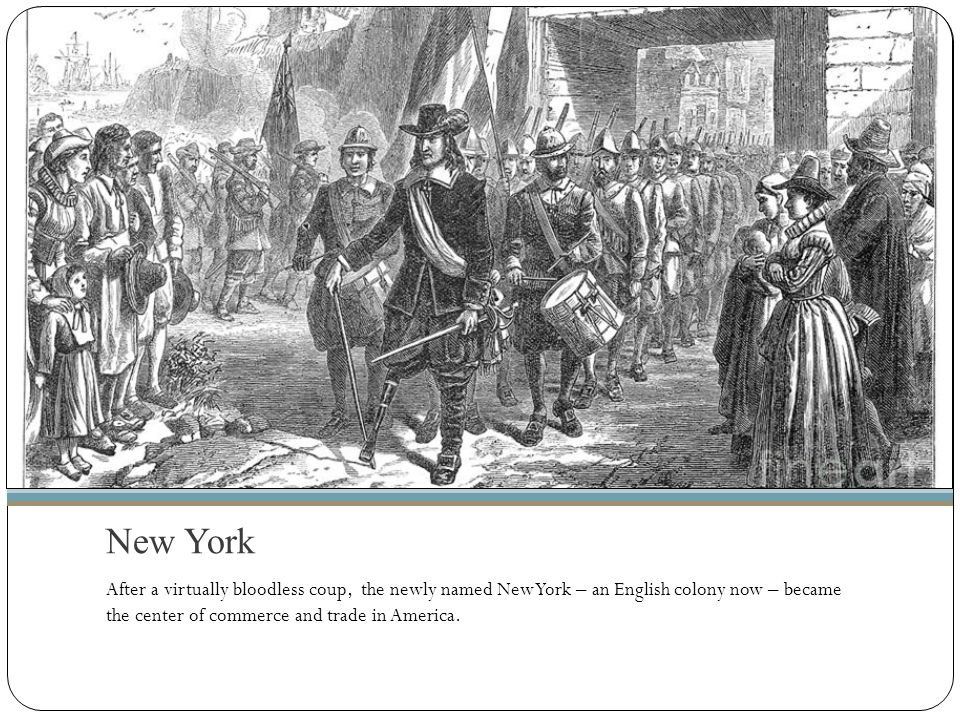 New York After a virtually bloodless coup, the newly named New York – an English colony now – became the center of commerce and trade in America.