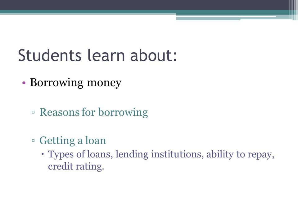 Students learn about: Borrowing money Reasons for borrowing