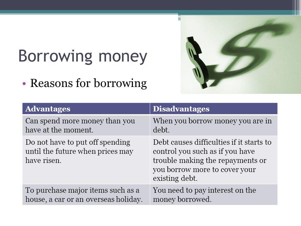 Borrowing money Reasons for borrowing Advantages Disadvantages