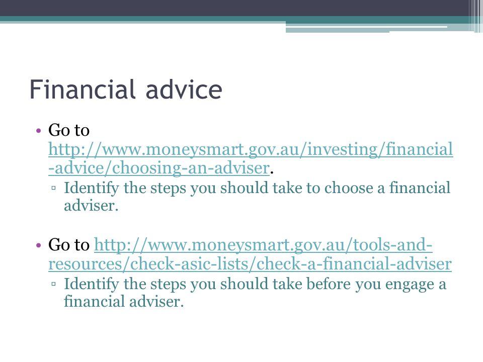 Financial advice Go to http://www.moneysmart.gov.au/investing/financial -advice/choosing-an-adviser.