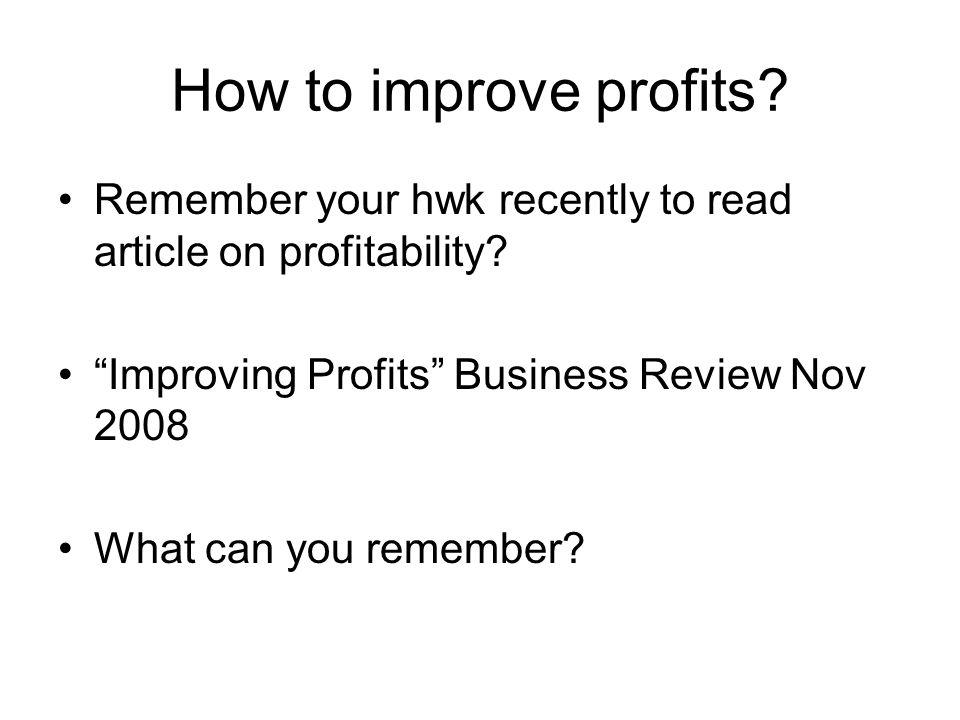 How to improve profits Remember your hwk recently to read article on profitability Improving Profits Business Review Nov 2008.