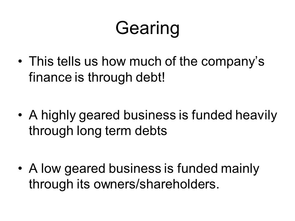 Gearing This tells us how much of the company's finance is through debt! A highly geared business is funded heavily through long term debts.