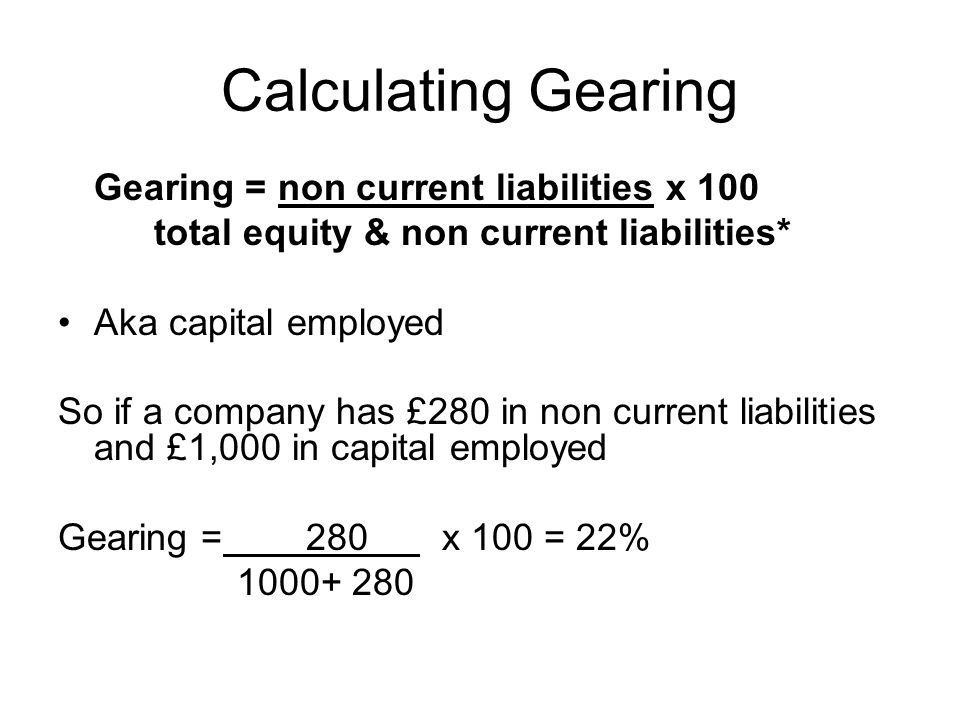 Calculating Gearing Gearing = non current liabilities x 100