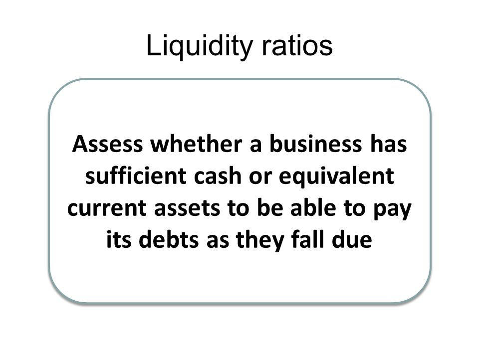 Liquidity ratios Assess whether a business has sufficient cash or equivalent current assets to be able to pay its debts as they fall due.