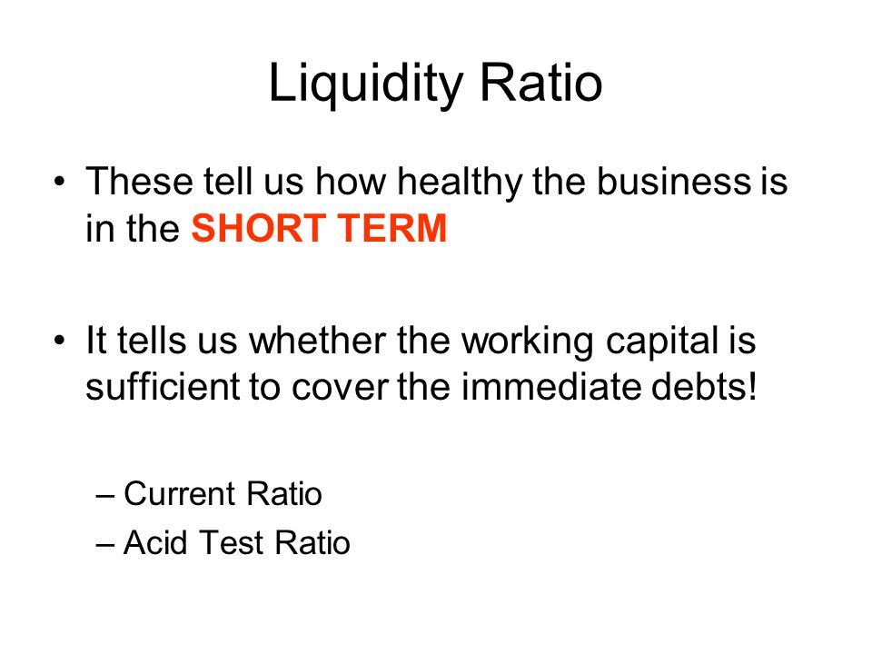 Liquidity Ratio These tell us how healthy the business is in the SHORT TERM.