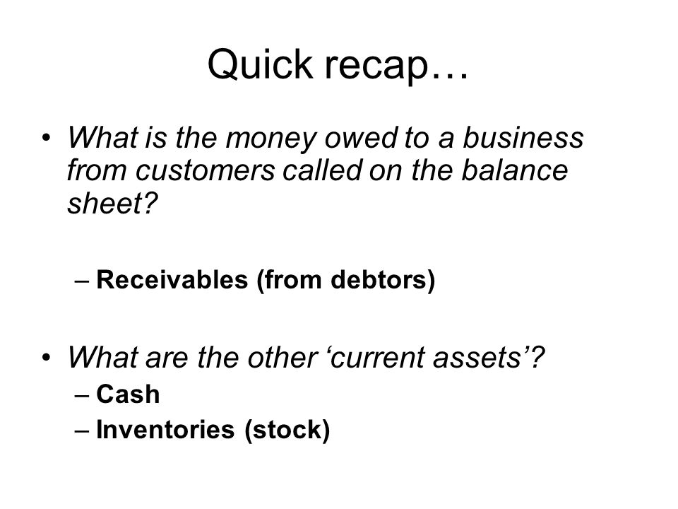 Quick recap… What is the money owed to a business from customers called on the balance sheet Receivables (from debtors)