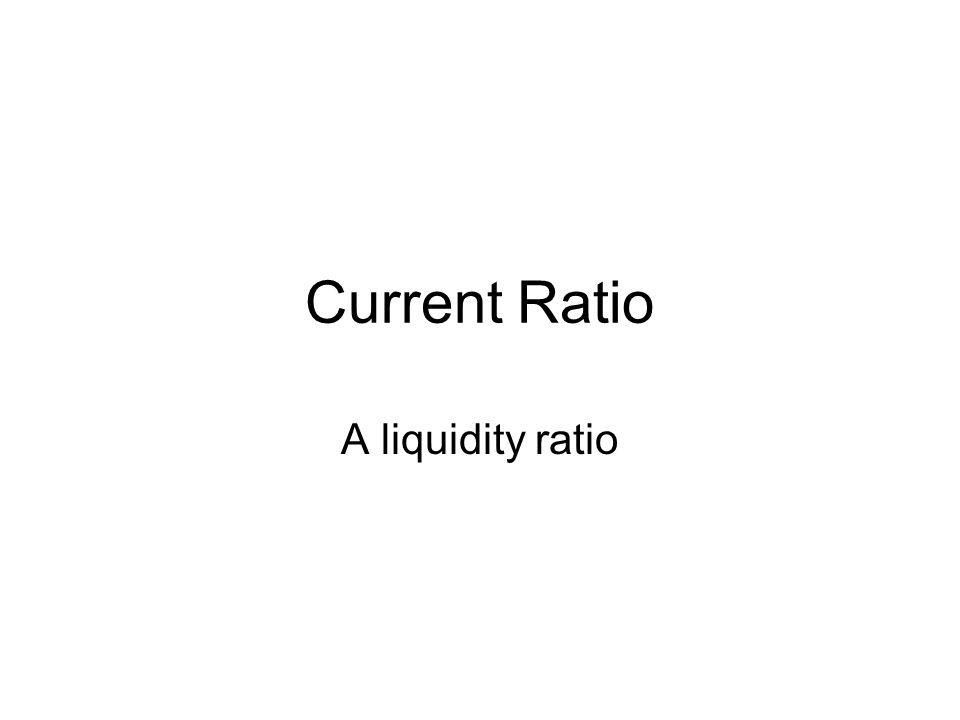 Current Ratio A liquidity ratio