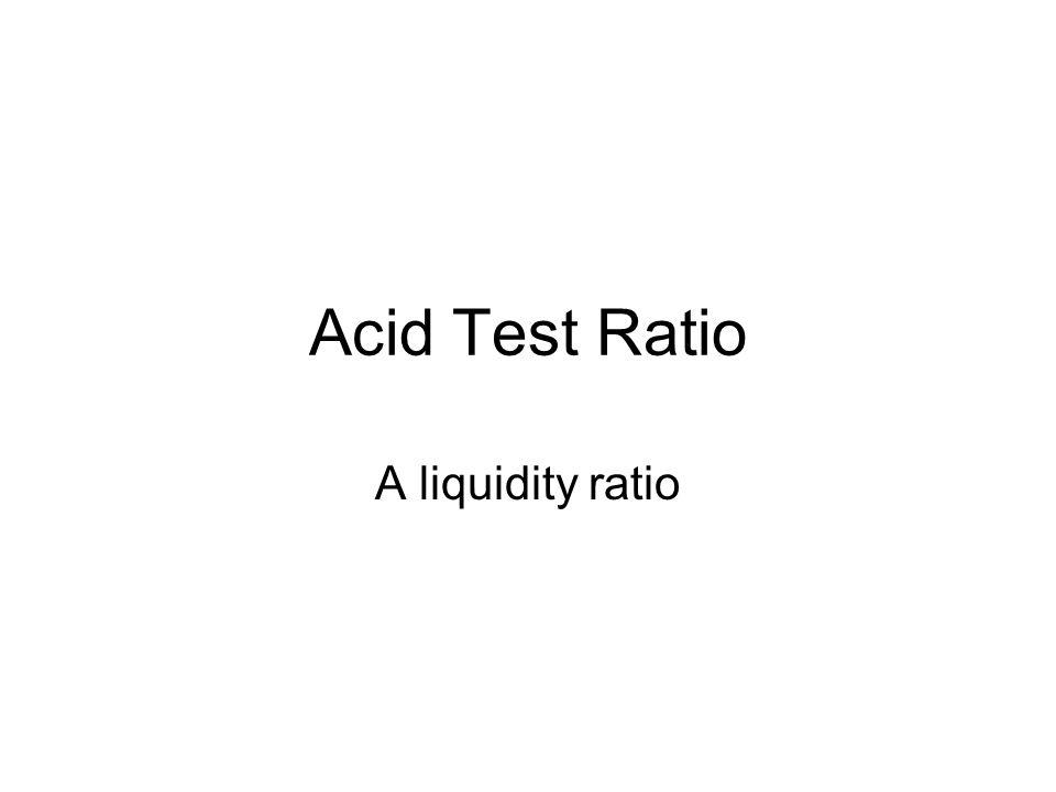 Acid Test Ratio A liquidity ratio