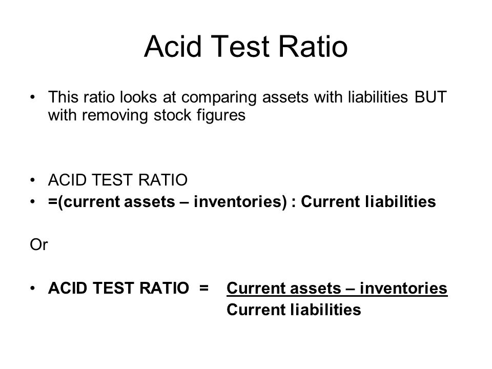 Acid Test Ratio This ratio looks at comparing assets with liabilities BUT with removing stock figures.