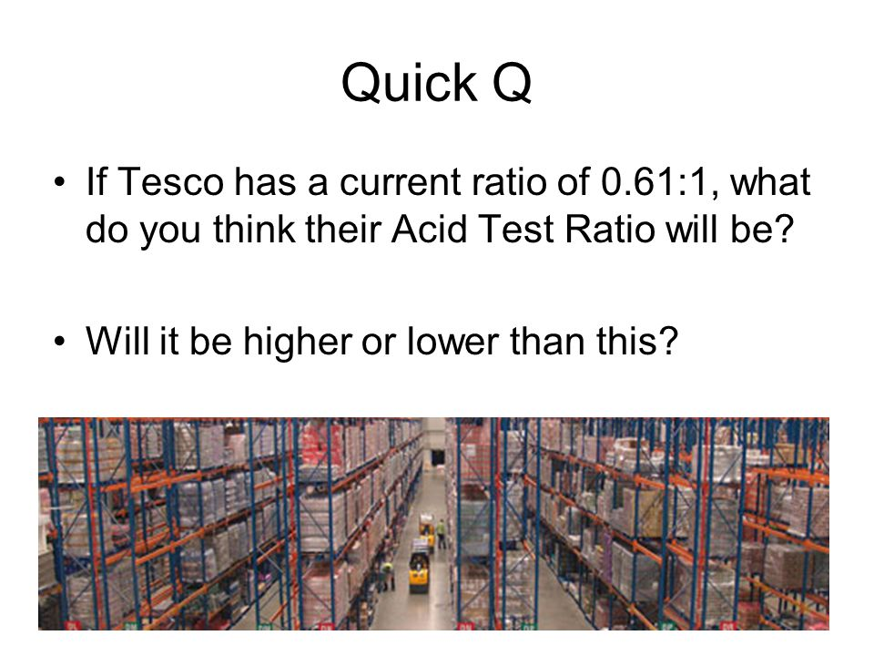 Quick Q If Tesco has a current ratio of 0.61:1, what do you think their Acid Test Ratio will be.
