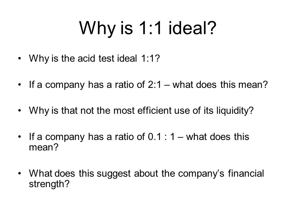 Why is 1:1 ideal Why is the acid test ideal 1:1