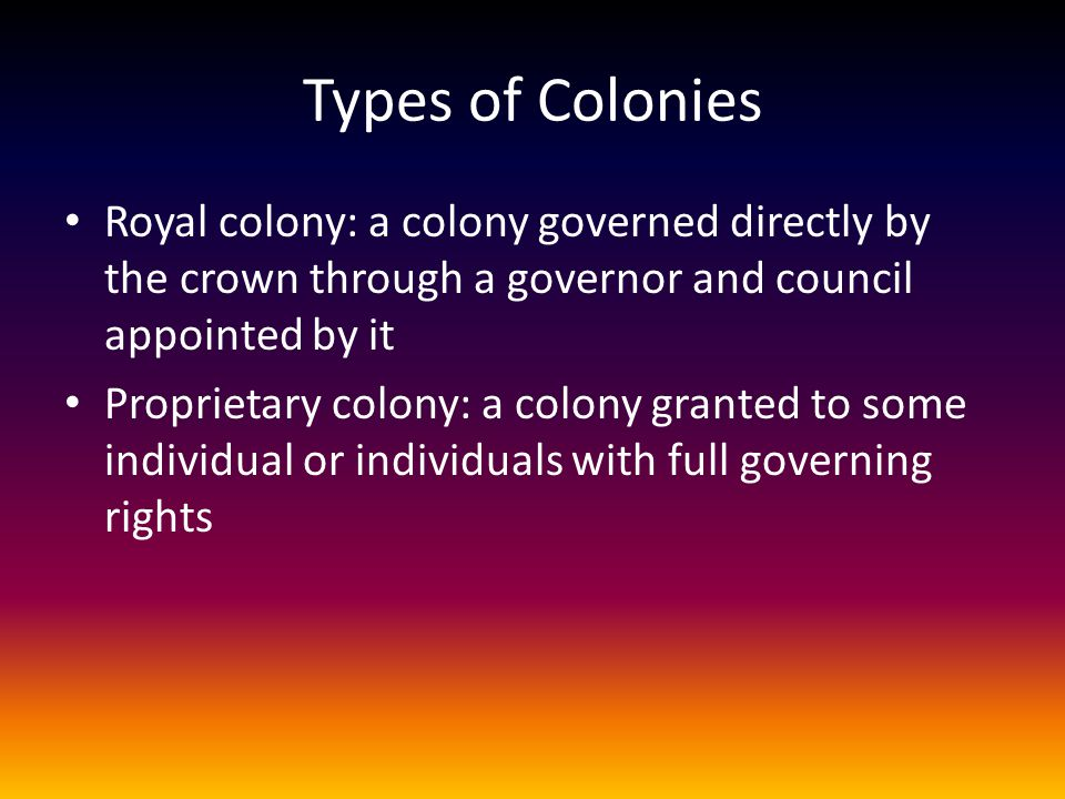 Types of Colonies Royal colony: a colony governed directly by the crown through a governor and council appointed by it.
