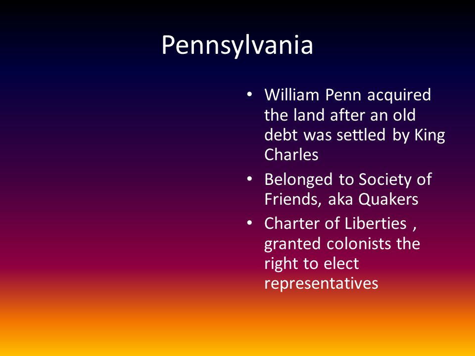 Pennsylvania William Penn acquired the land after an old debt was settled by King Charles. Belonged to Society of Friends, aka Quakers.